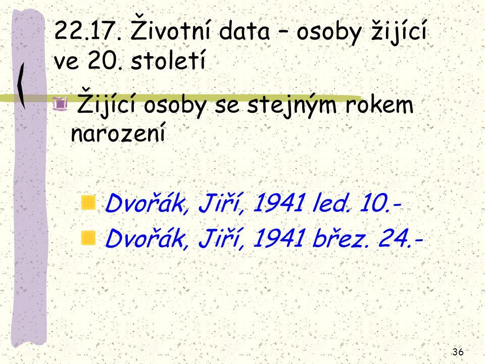 36 22.17. Životní data – osoby žijící ve 20. století Žijící osoby se stejným rokem narození Dvořák, Jiří, 1941 led. 10.- Dvořák, Jiří, 1941 břez. 24.-