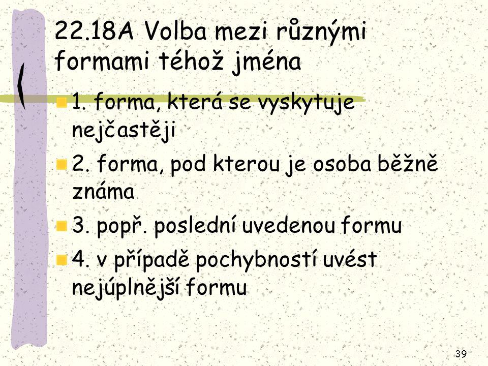 39 22.18A Volba mezi různými formami téhož jména 1. forma, která se vyskytuje nejčastěji 2. forma, pod kterou je osoba běžně známa 3. popř. poslední u