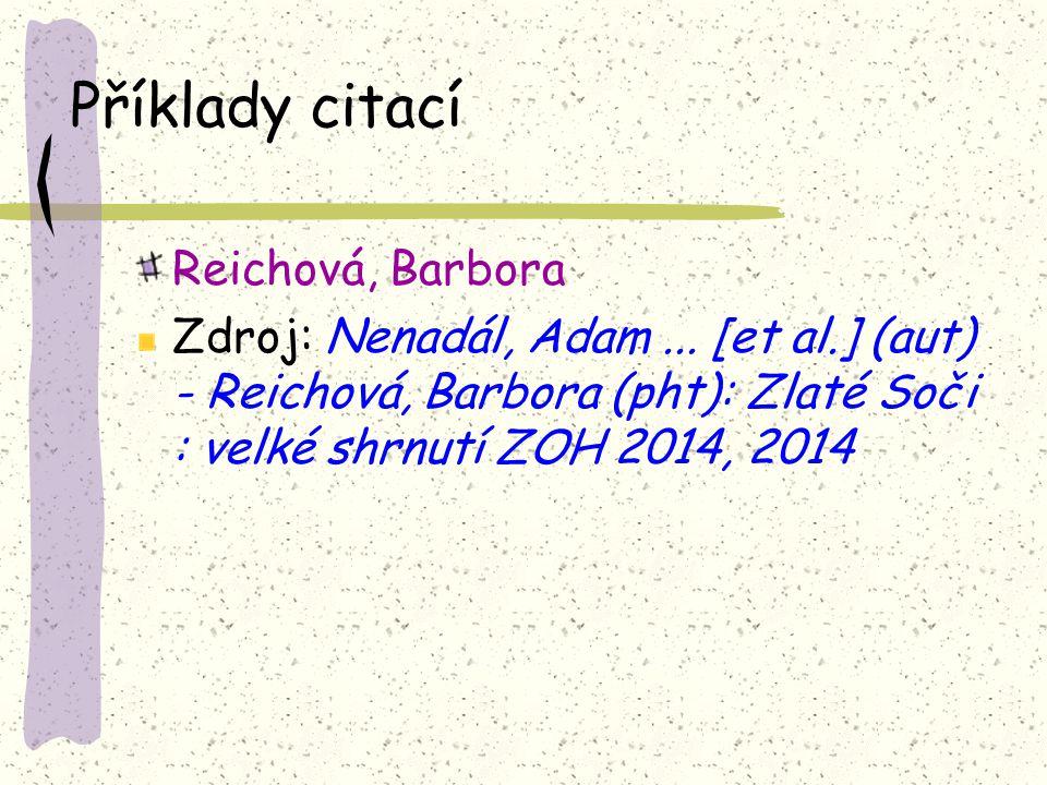 Příklady citací Reichová, Barbora Zdroj: Nenadál, Adam... [et al.] (aut) - Reichová, Barbora (pht): Zlaté Soči : velké shrnutí ZOH 2014, 2014