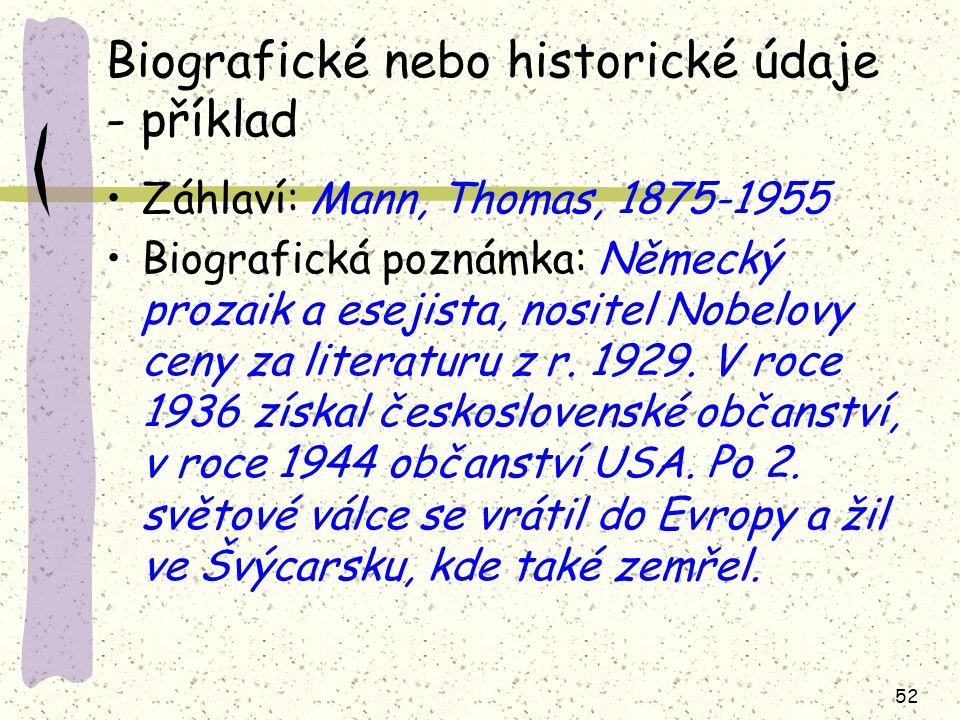 52 Biografické nebo historické údaje - příklad Záhlaví: Mann, Thomas, 1875-1955 Biografická poznámka: Německý prozaik a esejista, nositel Nobelovy cen