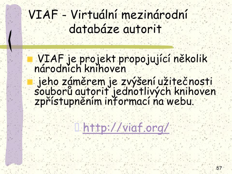 57 VIAF - Virtuální mezinárodní databáze autorit VIAF je projekt propojující několik národních knihoven jeho záměrem je zvýšení užitečnosti souborů au
