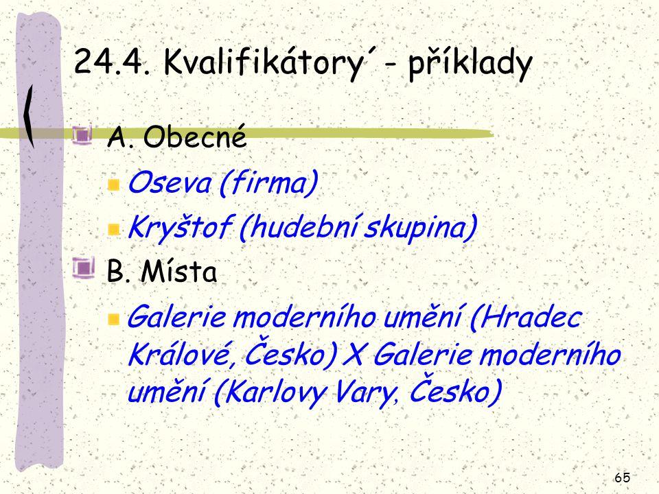 65 24.4. Kvalifikátory´- příklady A. Obecné Oseva (firma) Kryštof (hudební skupina) B. Místa Galerie moderního umění (Hradec Králové, Česko) X Galerie