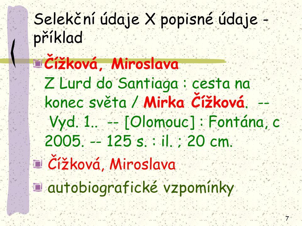 7 Selekční údaje X popisné údaje - příklad Čížková, Miroslava Z Lurd do Santiaga : cesta na konec světa / Mirka Čížková. -- Vyd. 1.. -- [Olomouc] : Fo