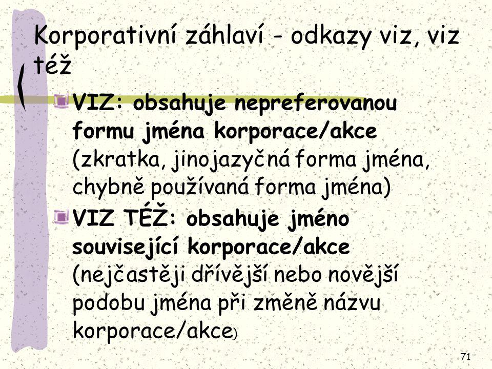 71 Korporativní záhlaví - odkazy viz, viz též VIZ: obsahuje nepreferovanou formu jména korporace/akce (zkratka, jinojazyčná forma jména, chybně použív