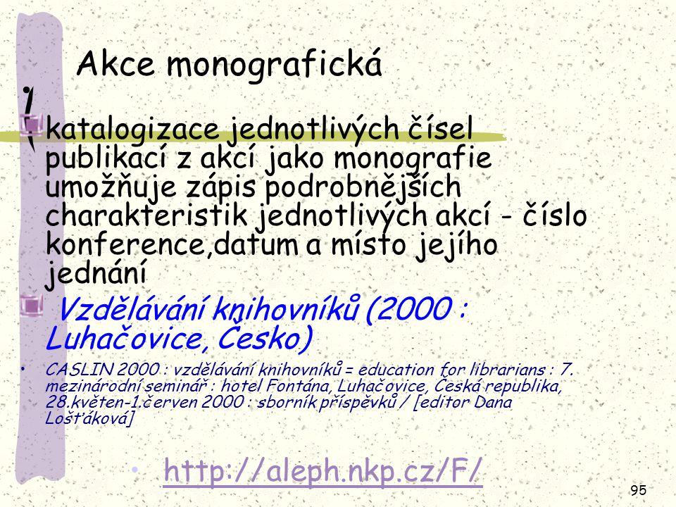 95 Akce monografická katalogizace jednotlivých čísel publikací z akcí jako monografie umožňuje zápis podrobnějších charakteristik jednotlivých akcí -