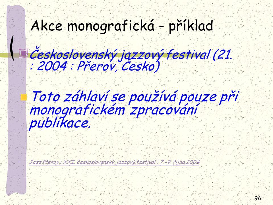 96 Akce monografická - příklad Československý jazzový festival (21. : 2004 : Přerov, Česko) Toto záhlaví se používá pouze při monografickém zpracování