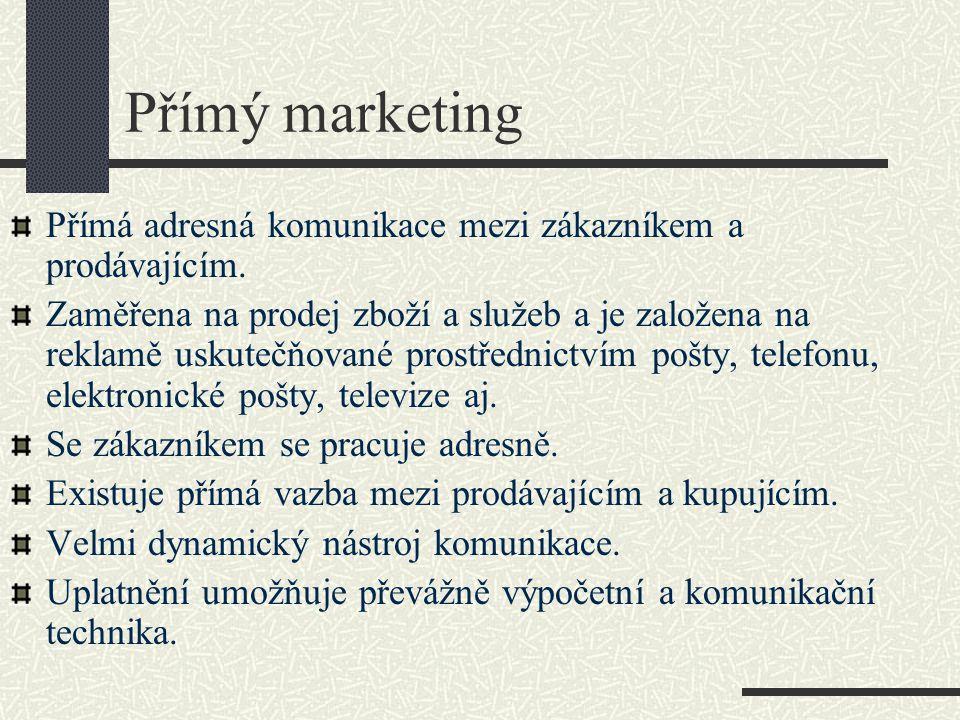 Přímý marketing Přímá adresná komunikace mezi zákazníkem a prodávajícím. Zaměřena na prodej zboží a služeb a je založena na reklamě uskutečňované pros