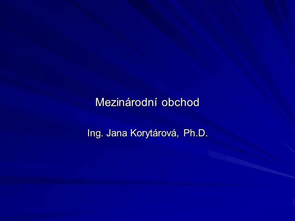 Mezinárodní obchod Ing. Jana Korytárová, Ph.D.