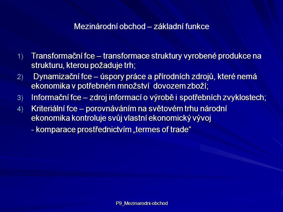 """P9_Mezinarodni-obchod Mezinárodní obchod – základní funkce 1) Transformační fce – transformace struktury vyrobené produkce na strukturu, kterou požaduje trh; 2) Dynamizační fce – úspory práce a přírodních zdrojů, které nemá ekonomika v potřebném množství dovozem zboží; 3) Informační fce – zdroj informací o výrobě i spotřebních zvyklostech; 4) Kriteriální fce – porovnáváním na světovém trhu národní ekonomika kontroluje svůj vlastní ekonomický vývoj - komparace prostřednictvím """"termes of trade"""