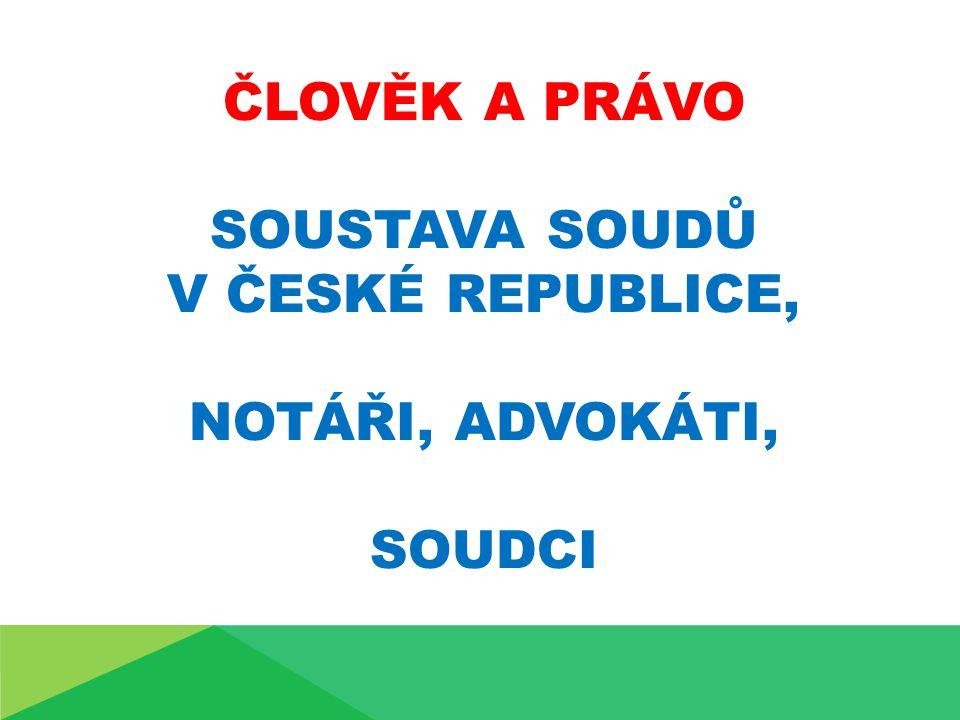 ČLOVĚK A PRÁVO SOUSTAVA SOUDŮ V ČESKÉ REPUBLICE, NOTÁŘI, ADVOKÁTI, SOUDCI