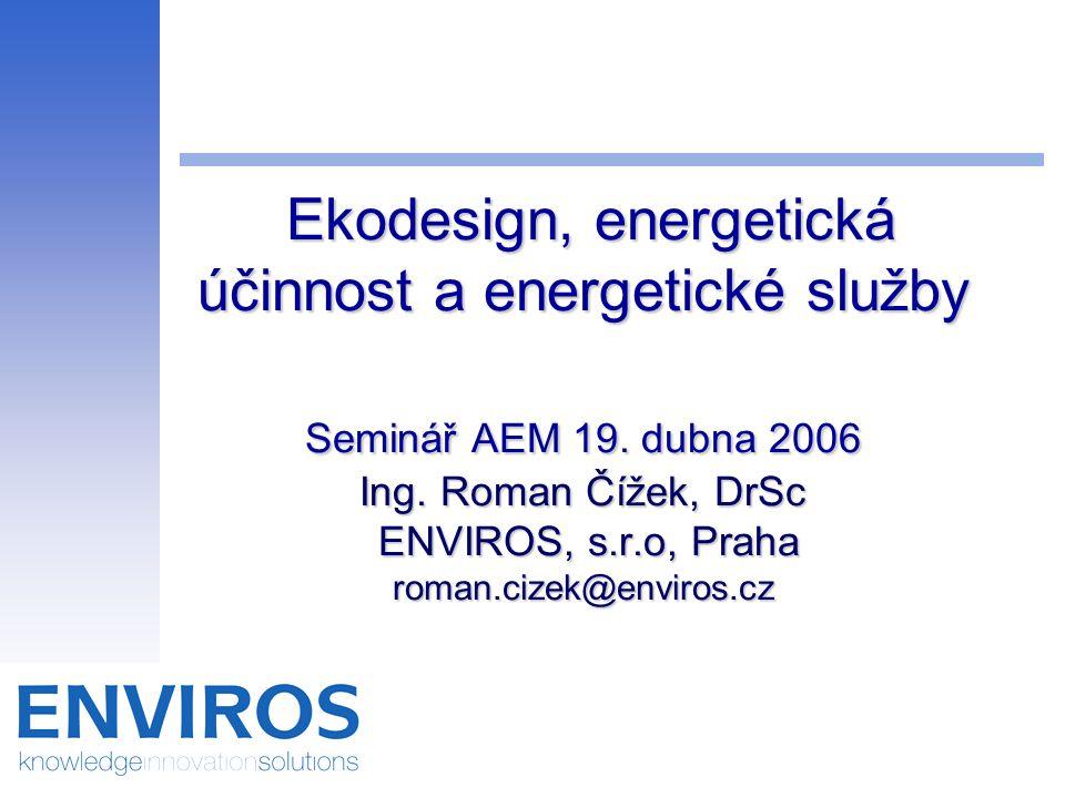 Ekodesign, energetická účinnost a energetické služby Seminář AEM 19. dubna 2006 Ing. Roman Čížek, DrSc ENVIROS, s.r.o, Praha roman.cizek@enviros.cz Ek