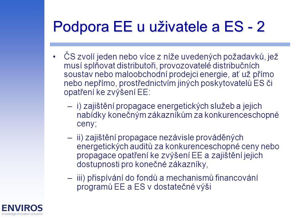 Podpora EE u uživatele a ES - 2 ČS zvolí jeden nebo více z níže uvedených požadavků, jež musí splňovat distributoři, provozovatelé distribučních soustav nebo maloobchodní prodejci energie, ať už přímo nebo nepřímo, prostřednictvím jiných poskytovatelů ES či opatření ke zvýšení EE: –i) zajištění propagace energetických služeb a jejich nabídky konečným zákazníkům za konkurenceschopné ceny; –ii) zajištění propagace nezávisle prováděných energetických auditů za konkurenceschopné ceny nebo propagace opatření ke zvýšení EE a zajištění jejich dostupnosti pro konečné zákazníky, –iii) přispívání do fondů a mechanismů financování programů EE a ES v dostatečné výši