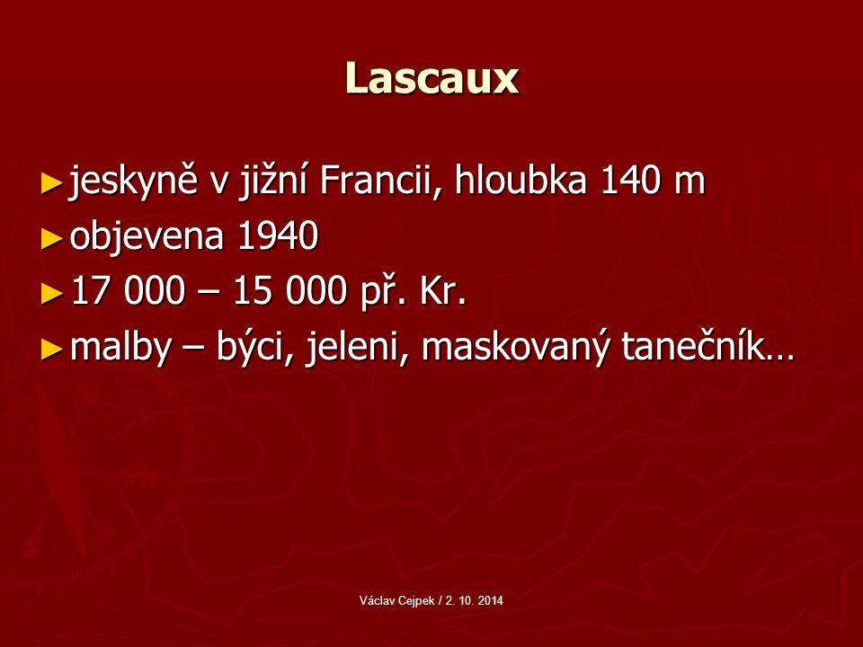 Lascaux ► jeskyně v jižní Francii, hloubka 140 m ► objevena 1940 ► 17 000 – 15 000 př.