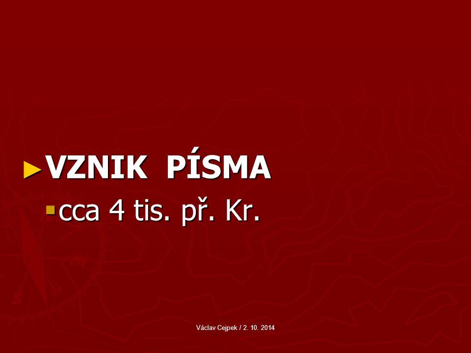 ► VZNIK PÍSMA  cca 4 tis. př. Kr. Václav Cejpek / 2. 10. 2014