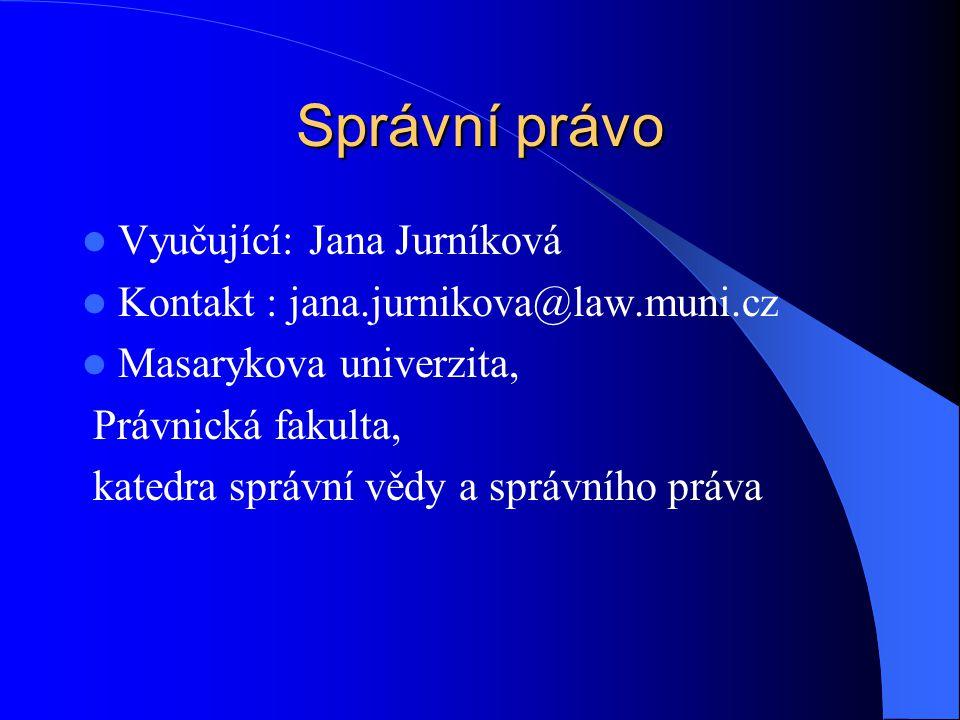 Správní právo Vyučující: Jana Jurníková Kontakt : jana.jurnikova@law.muni.cz Masarykova univerzita, Právnická fakulta, katedra správní vědy a správníh
