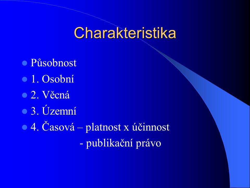 Charakteristika Působnost 1. Osobní 2. Věcná 3. Územní 4. Časová – platnost x účinnost - publikační právo