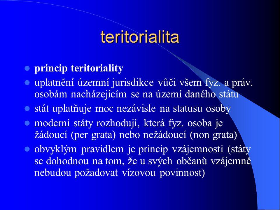 teritorialita princip teritoriality uplatnění územní jurisdikce vůči všem fyz. a práv. osobám nacházejícím se na území daného státu stát uplatňuje moc