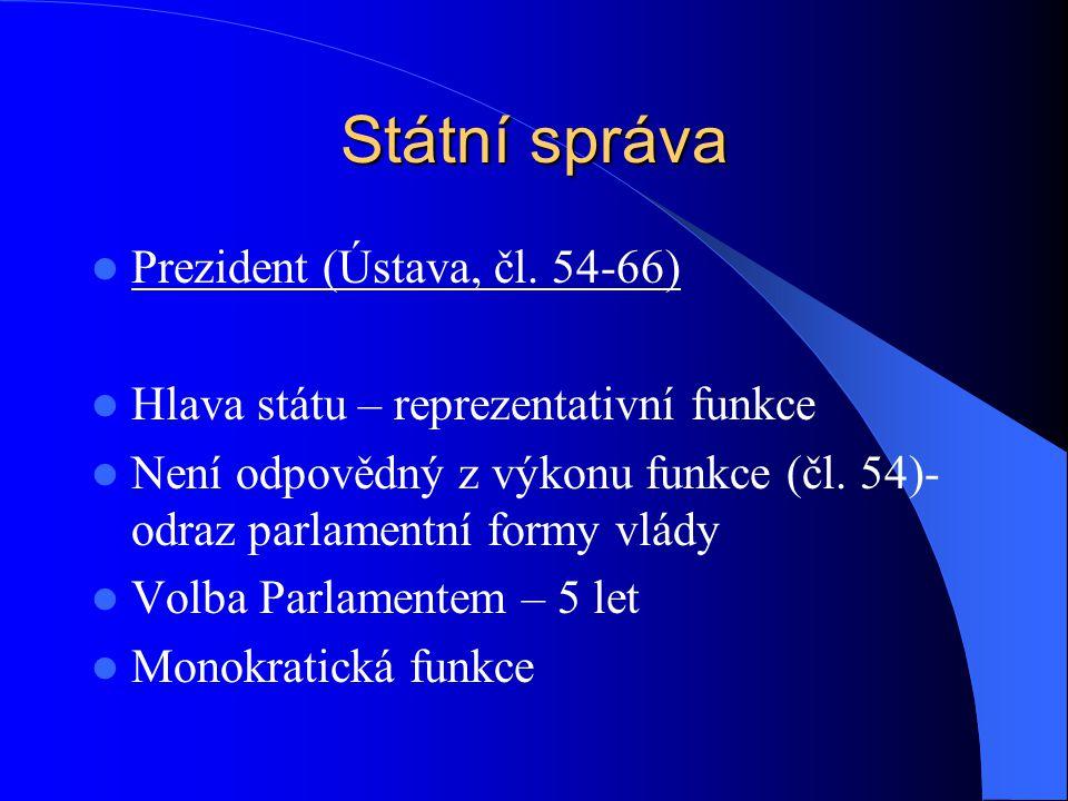 Státní správa Prezident (Ústava, čl. 54-66) Hlava státu – reprezentativní funkce Není odpovědný z výkonu funkce (čl. 54)- odraz parlamentní formy vlád