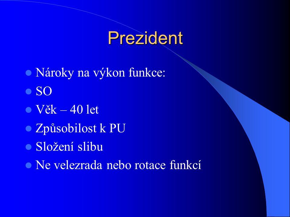 Prezident Nároky na výkon funkce: SO Věk – 40 let Způsobilost k PU Složení slibu Ne velezrada nebo rotace funkcí