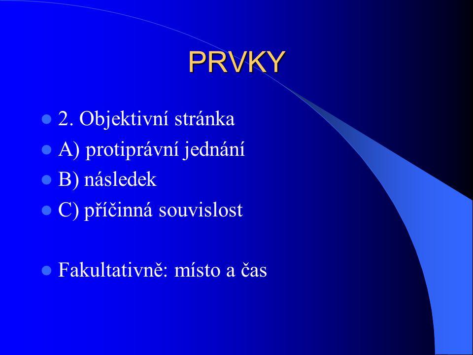 PRVKY 2. Objektivní stránka A) protiprávní jednání B) následek C) příčinná souvislost Fakultativně: místo a čas