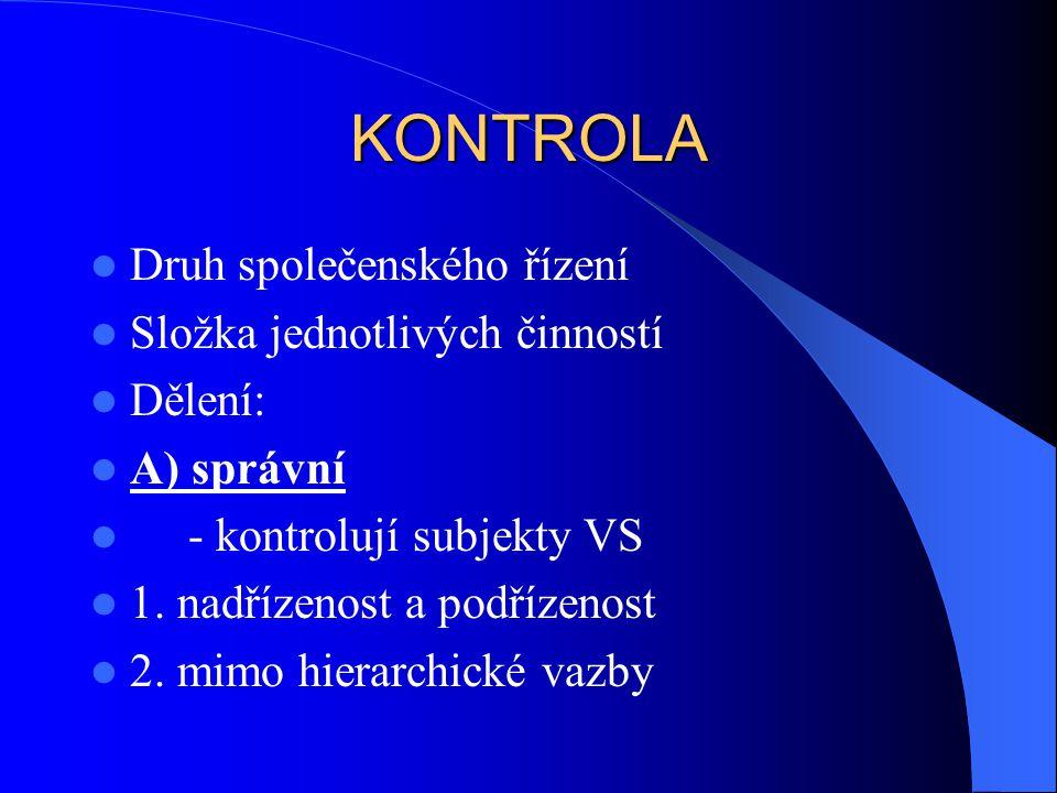 KONTROLA Druh společenského řízení Složka jednotlivých činností Dělení: A) správní - kontrolují subjekty VS 1. nadřízenost a podřízenost 2. mimo hiera
