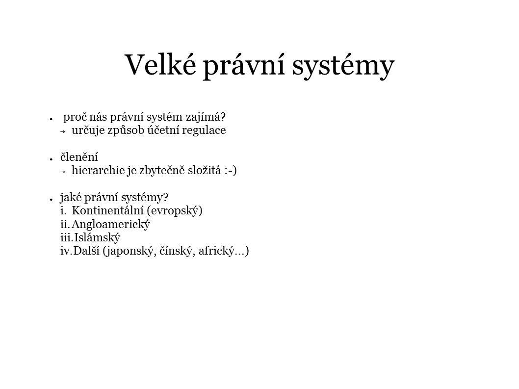Velké právní systémy ● proč nás právní systém zajímá? ➔ určuje způsob účetní regulace ● členění ➔ hierarchie je zbytečně složitá :-) ● jaké právní sys