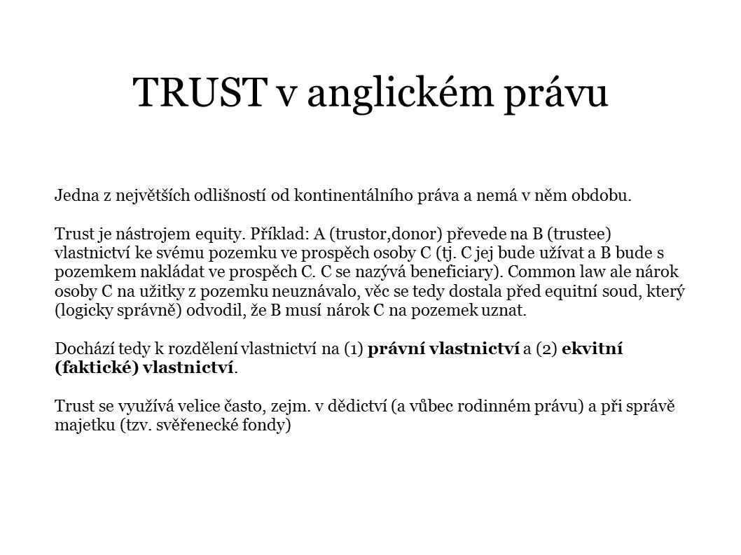 TRUST v anglickém právu Jedna z největších odlišností od kontinentálního práva a nemá v něm obdobu. Trust je nástrojem equity. Příklad: A (trustor,don
