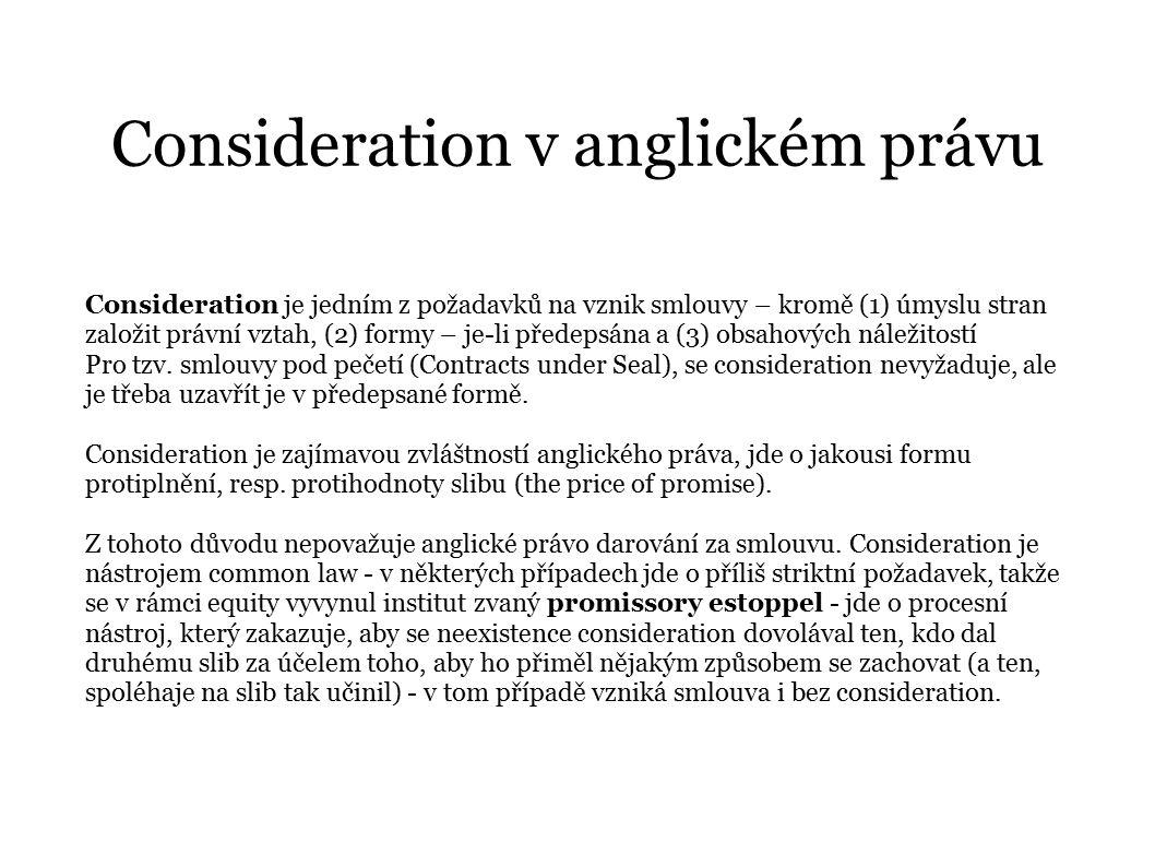Consideration v anglickém právu Consideration je jedním z požadavků na vznik smlouvy – kromě (1) úmyslu stran založit právní vztah, (2) formy – je-li