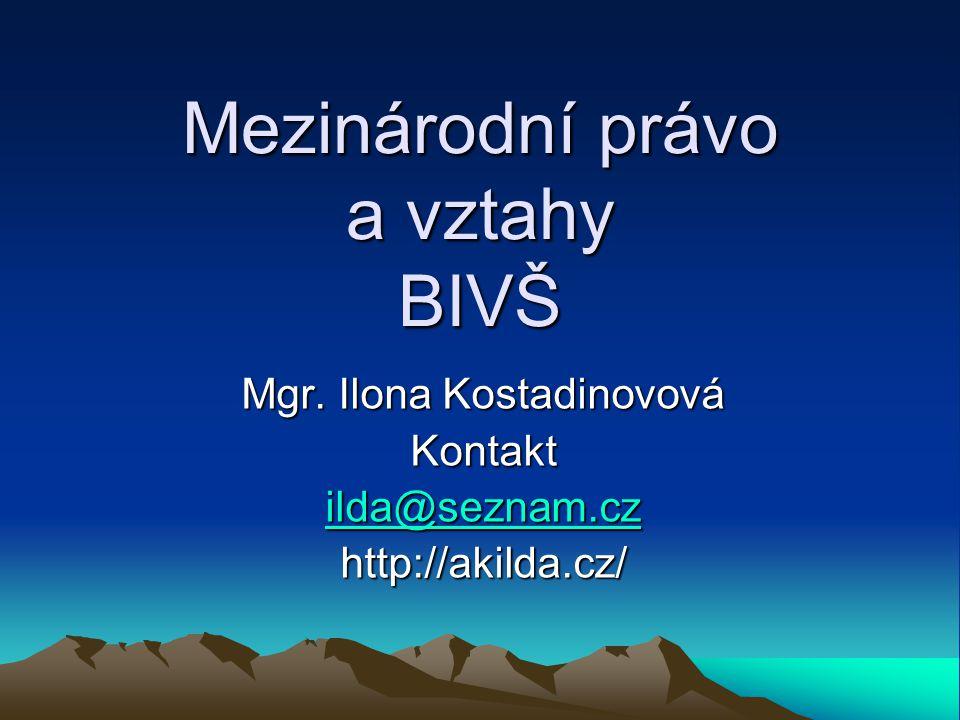 Mezinárodní právo a vztahy BIVŠ Mgr. Ilona Kostadinovová Kontakt ilda@seznam.cz ilda@seznam.czhttp://akilda.cz/