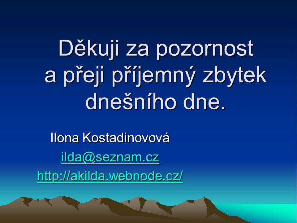 Děkuji za pozornost a přeji příjemný zbytek dnešního dne. Ilona Kostadinovová ilda@seznam.cz ilda@seznam.cz http://akilda.webnode.cz/