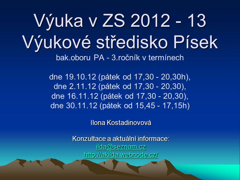Výuka v ZS 2012 - 13 Výukové středisko Písek Výuka v ZS 2012 - 13 Výukové středisko Písek bak.oboru PA - 3.ročník v termínech dne 19.10.12 (pátek od 17,30 - 20,30h), dne 2.11.12 (pátek od 17,30 - 20,30), dne 16.11.12 (pátek od 17,30 - 20,30), dne 30.11.12 (pátek od 15,45 - 17,15h) Ilona Kostadinovová Konzultace a aktuální informace: ilda@seznam.cz ilda@seznam.cz http://akilda.webnode.cz/