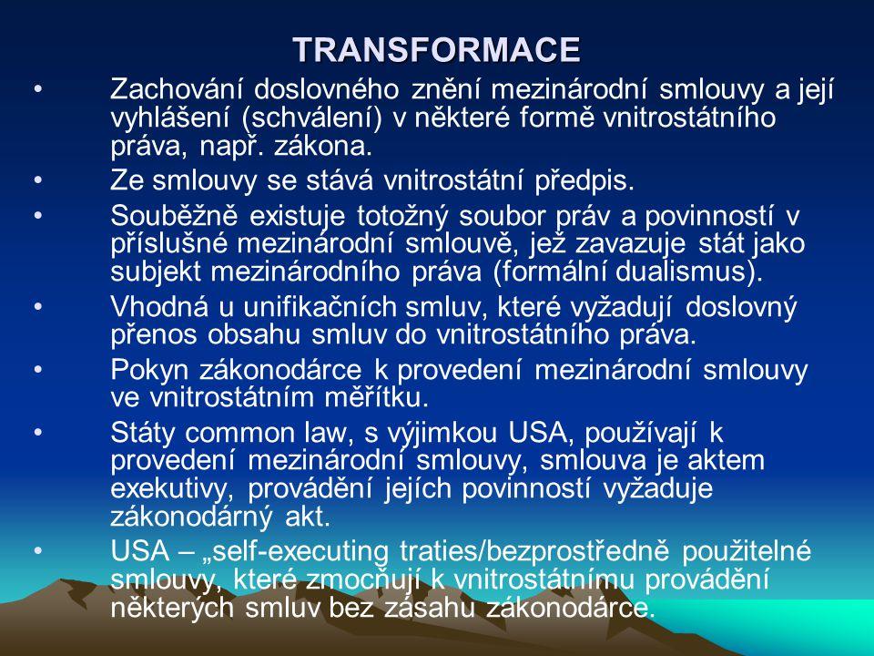 TRANSFORMACE Zachování doslovného znění mezinárodní smlouvy a její vyhlášení (schválení) v některé formě vnitrostátního práva, např. zákona. Ze smlouv