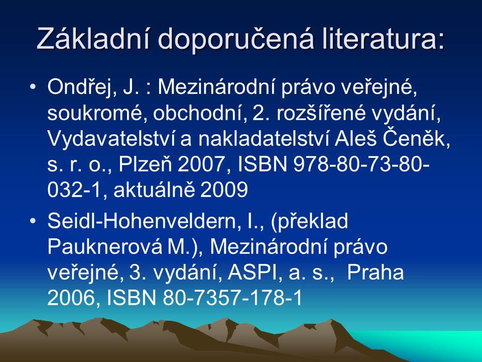 Základní doporučená literatura: Ondřej, J. : Mezinárodní právo veřejné, soukromé, obchodní, 2. rozšířené vydání, Vydavatelství a nakladatelství Aleš Č