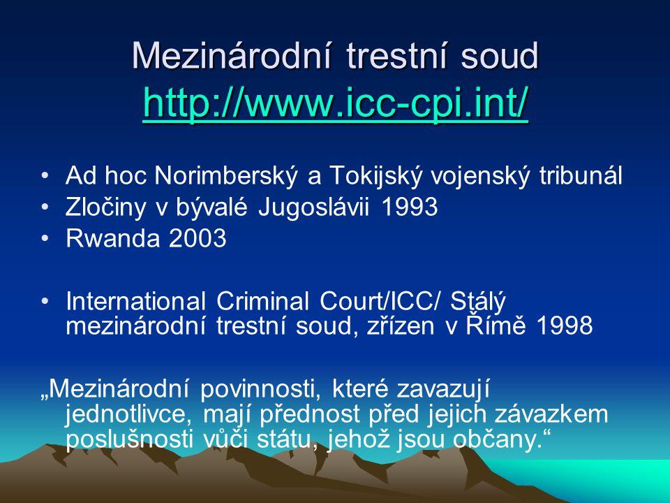 """Mezinárodní trestní soud http://www.icc-cpi.int/ http://www.icc-cpi.int/ Ad hoc Norimberský a Tokijský vojenský tribunál Zločiny v bývalé Jugoslávii 1993 Rwanda 2003 International Criminal Court/ICC/ Stálý mezinárodní trestní soud, zřízen v Římě 1998 """"Mezinárodní povinnosti, které zavazují jednotlivce, mají přednost před jejich závazkem poslušnosti vůči státu, jehož jsou občany."""