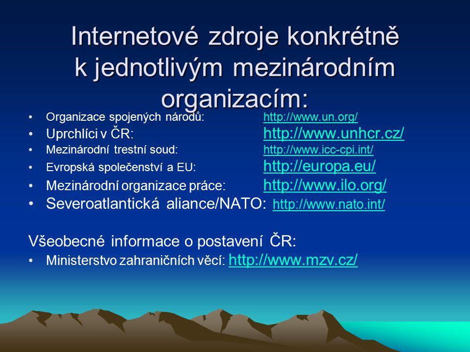 Internetové zdroje konkrétně k jednotlivým mezinárodním organizacím: Organizace spojených národů: http://www.un.org/http://www.un.org/ Uprchlíci v ČR: http://www.unhcr.cz/ http://www.unhcr.cz/ Mezinárodní trestní soud: http://www.icc-cpi.int/http://www.icc-cpi.int/ Evropská společenství a EU: http://europa.eu/ http://europa.eu/ Mezinárodní organizace práce: http://www.ilo.org/http://www.ilo.org/ Severoatlantická aliance/NATO: http://www.nato.int/ http://www.nato.int/ Všeobecné informace o postavení ČR: Ministerstvo zahraničních věcí: http://www.mzv.cz/http://www.mzv.cz/