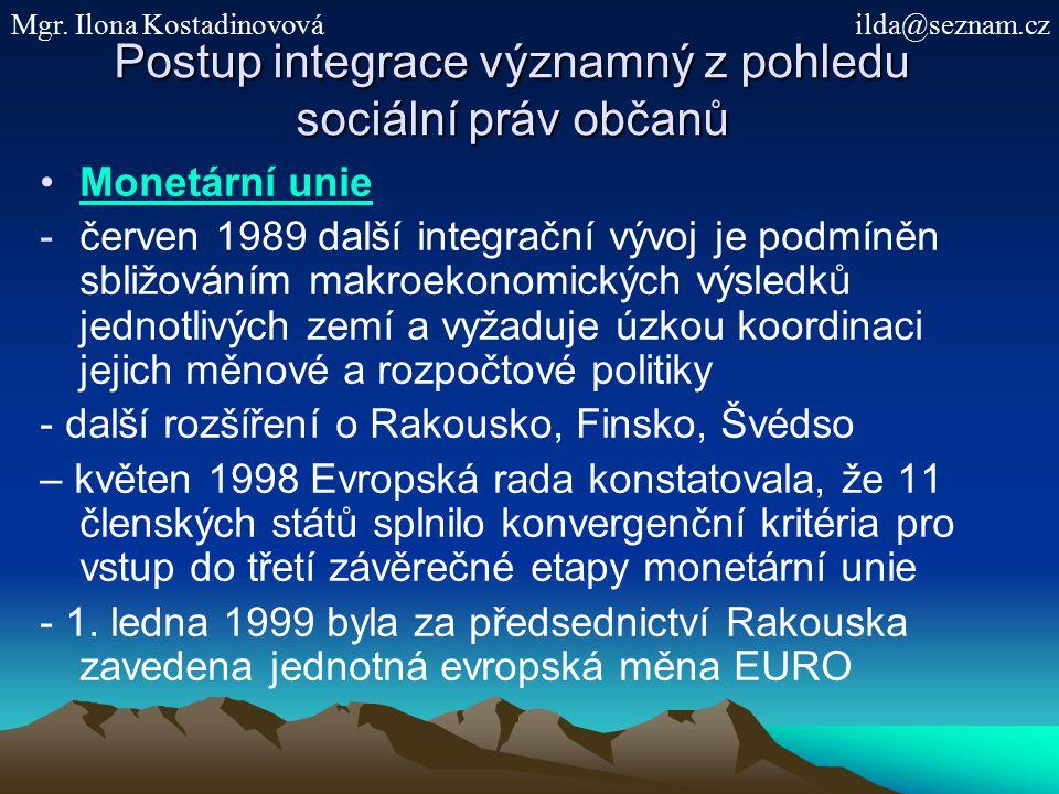 Postup integrace významný z pohledu sociální práv občanů Monetární unie -červen 1989 další integrační vývoj je podmíněn sbližováním makroekonomických výsledků jednotlivých zemí a vyžaduje úzkou koordinaci jejich měnové a rozpočtové politiky - další rozšíření o Rakousko, Finsko, Švédso – květen 1998 Evropská rada konstatovala, že 11 členských států splnilo konvergenční kritéria pro vstup do třetí závěrečné etapy monetární unie - 1.