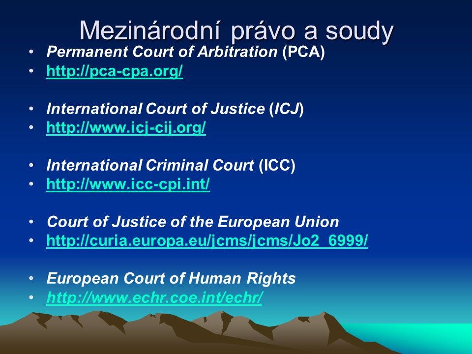 Mezinárodní právo a soudy Permanent Court of Arbitration (PCA) http://pca-cpa.org/ International Court of Justice (ICJ) http://www.icj-cij.org/ International Criminal Court (ICC) http://www.icc-cpi.int/ Court of Justice of the European Union http://curia.europa.eu/jcms/jcms/Jo2_6999/ European Court of Human Rights http://www.echr.coe.int/echr/