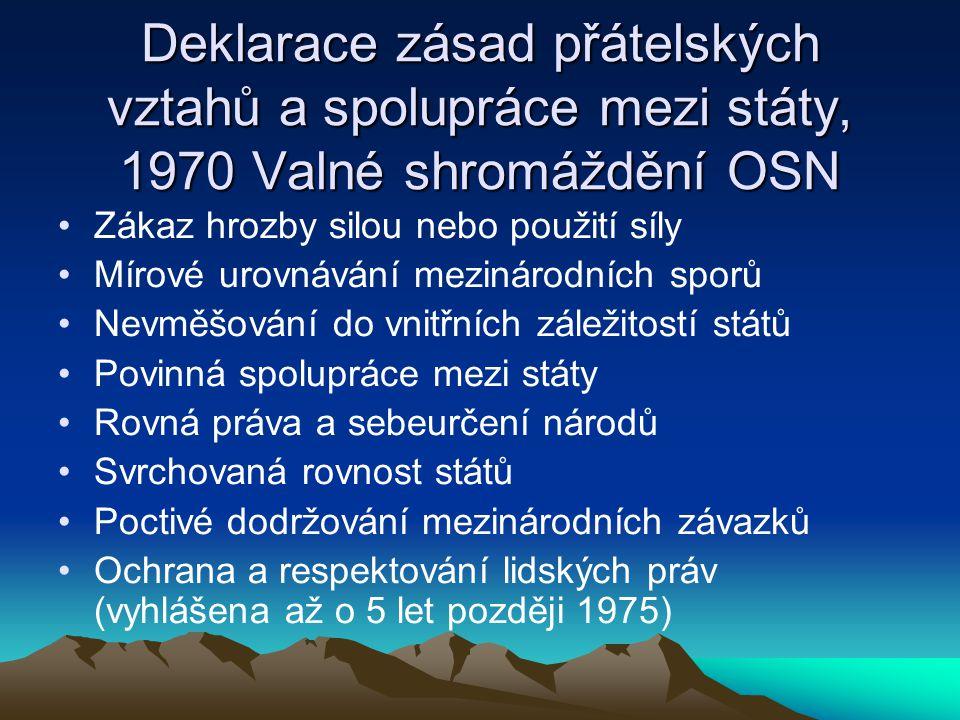Deklarace zásad přátelských vztahů a spolupráce mezi státy, 1970 Valné shromáždění OSN Zákaz hrozby silou nebo použití síly Mírové urovnávání mezinárodních sporů Nevměšování do vnitřních záležitostí států Povinná spolupráce mezi státy Rovná práva a sebeurčení národů Svrchovaná rovnost států Poctivé dodržování mezinárodních závazků Ochrana a respektování lidských práv (vyhlášena až o 5 let později 1975)