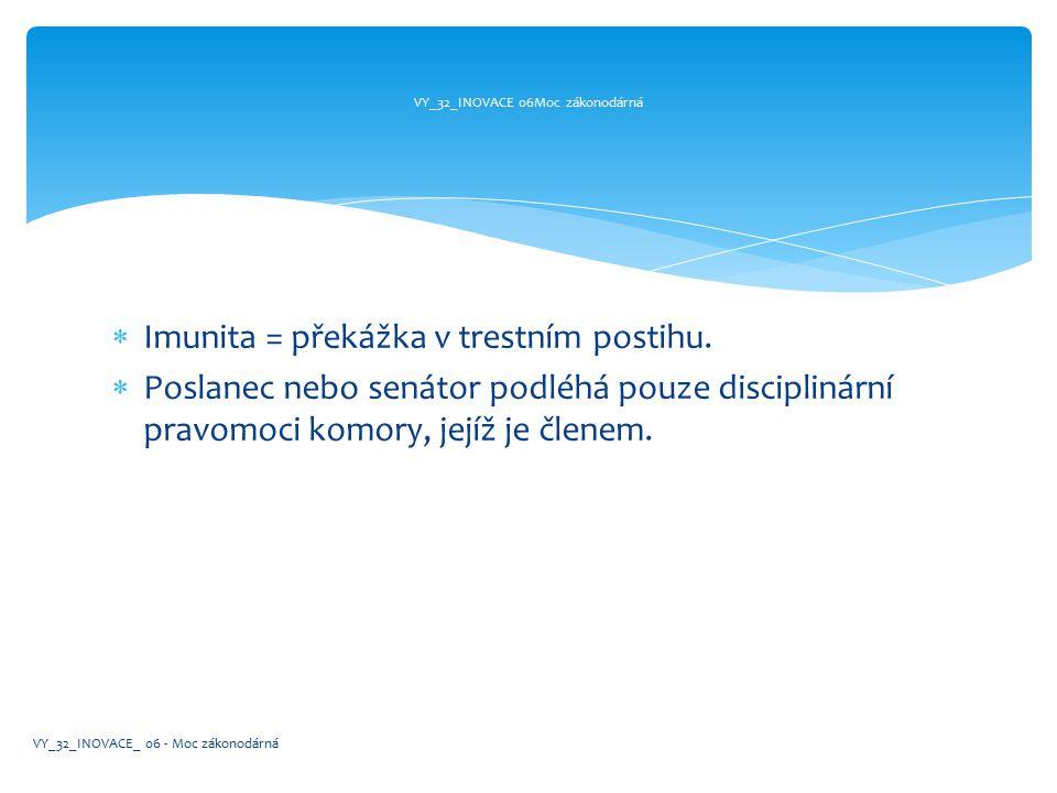  Imunita = překážka v trestním postihu.  Poslanec nebo senátor podléhá pouze disciplinární pravomoci komory, jejíž je členem. VY_32_INOVACE 06Moc zá