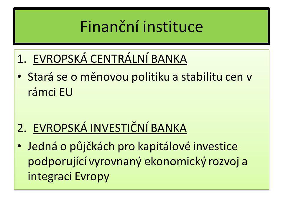 Finanční instituce 1.EVROPSKÁ CENTRÁLNÍ BANKA Stará se o měnovou politiku a stabilitu cen v rámci EU 2.EVROPSKÁ INVESTIČNÍ BANKA Jedná o půjčkách pro