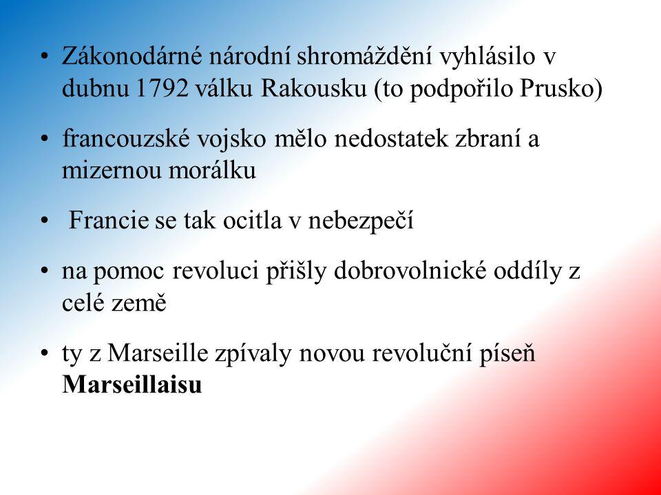 Zákonodárné národní shromáždění vyhlásilo v dubnu 1792 válku Rakousku (to podpořilo Prusko) francouzské vojsko mělo nedostatek zbraní a mizernou morálku Francie se tak ocitla v nebezpečí na pomoc revoluci přišly dobrovolnické oddíly z celé země ty z Marseille zpívaly novou revoluční píseň Marseillaisu