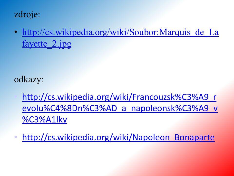 zdroje: http://cs.wikipedia.org/wiki/Soubor:Marquis_de_La fayette_2.jpg http://cs.wikipedia.org/wiki/Soubor:Marquis_de_La fayette_2.jpg odkazy: http://cs.wikipedia.org/wiki/Francouzsk%C3%A9_r evolu%C4%8Dn%C3%AD_a_napoleonsk%C3%A9_v %C3%A1lky http://cs.wikipedia.org/wiki/Francouzsk%C3%A9_r evolu%C4%8Dn%C3%AD_a_napoleonsk%C3%A9_v %C3%A1lky http://cs.wikipedia.org/wiki/Napoleon_Bonaparte