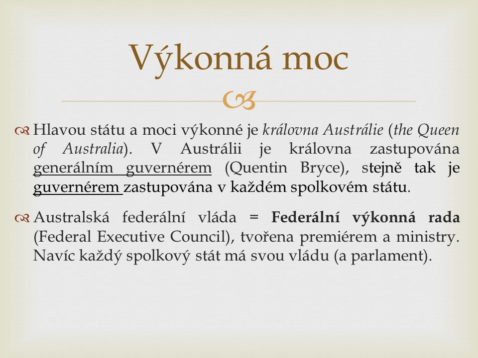   Hlavou státu a moci výkonné je královna Austrálie ( the Queen of Australia ). V Austrálii je královna zastupována generálním guvernérem (Quentin B