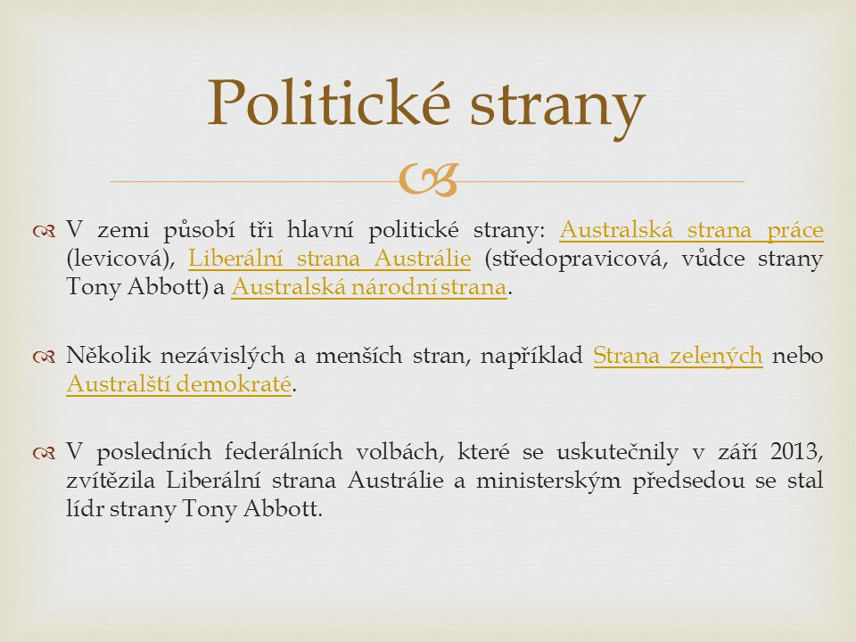   V zemi působí tři hlavní politické strany: Australská strana práce (levicová), Liberální strana Austrálie (středopravicová, vůdce strany Tony Abbo