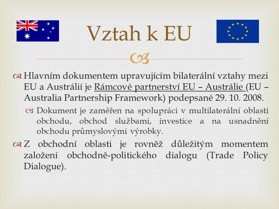   Hlavním dokumentem upravujícím bilaterální vztahy mezi EU a Austrálií je Rámcové partnerství EU – Austrálie (EU – Australia Partnership Framework)