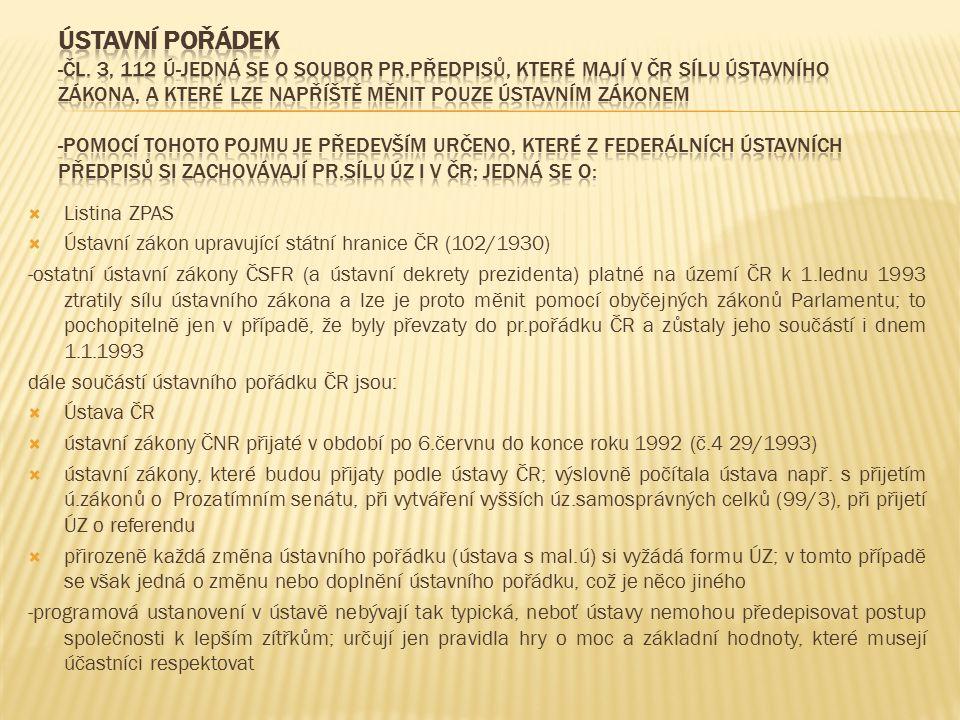  Listina ZPAS  Ústavní zákon upravující státní hranice ČR (102/1930) -ostatní ústavní zákony ČSFR (a ústavní dekrety prezidenta) platné na území ČR k 1.lednu 1993 ztratily sílu ústavního zákona a lze je proto měnit pomocí obyčejných zákonů Parlamentu; to pochopitelně jen v případě, že byly převzaty do pr.pořádku ČR a zůstaly jeho součástí i dnem 1.1.1993 dále součástí ústavního pořádku ČR jsou:  Ústava ČR  ústavní zákony ČNR přijaté v období po 6.červnu do konce roku 1992 (č.4 29/1993)  ústavní zákony, které budou přijaty podle ústavy ČR; výslovně počítala ústava např.
