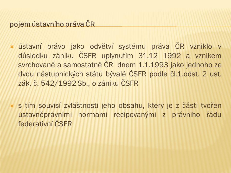pojem ústavního práva ČR  ústavní právo jako odvětví systému práva ČR vzniklo v důsledku zániku ČSFR uplynutím 31.12 1992 a vznikem svrchované a samostatné ČR dnem 1.1.1993 jako jednoho ze dvou nástupnických států bývalé ČSFR podle čl.1.odst.