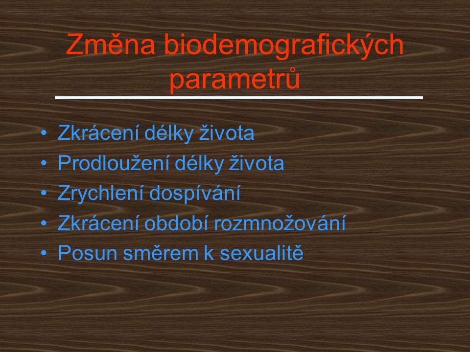 Změna biodemografických parametrů Zkrácení délky života Prodloužení délky života Zrychlení dospívání Zkrácení období rozmnožování Posun směrem k sexua