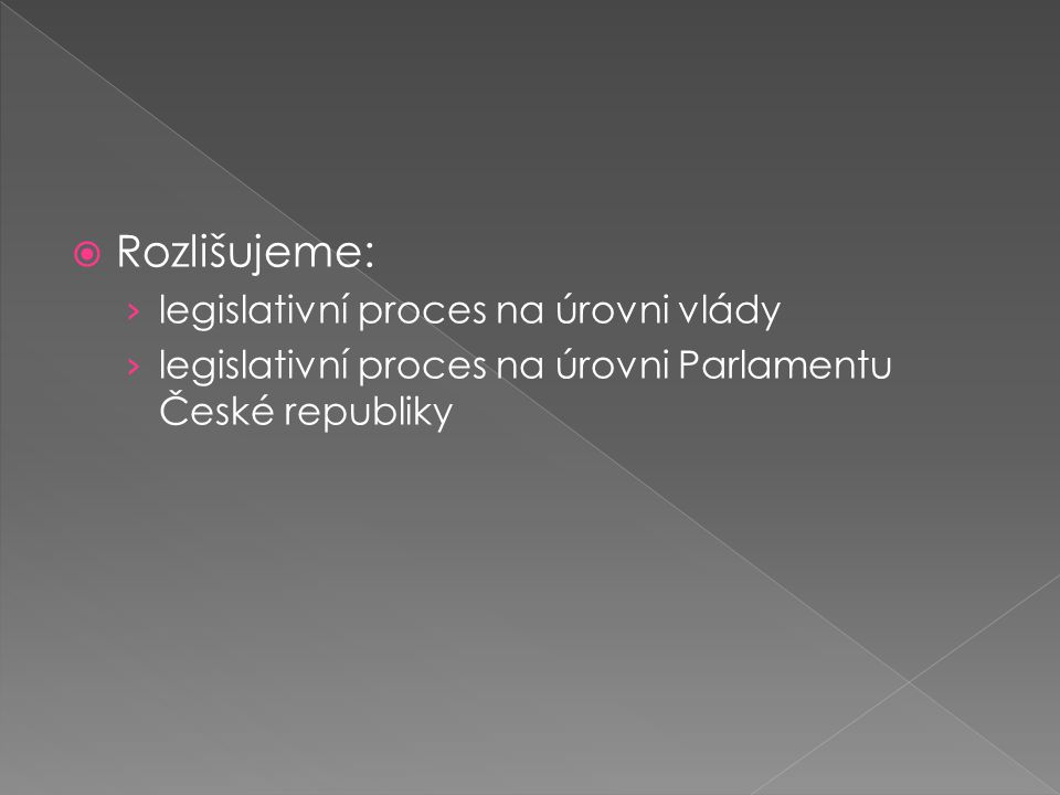  Rozlišujeme: › legislativní proces na úrovni vlády › legislativní proces na úrovni Parlamentu České republiky