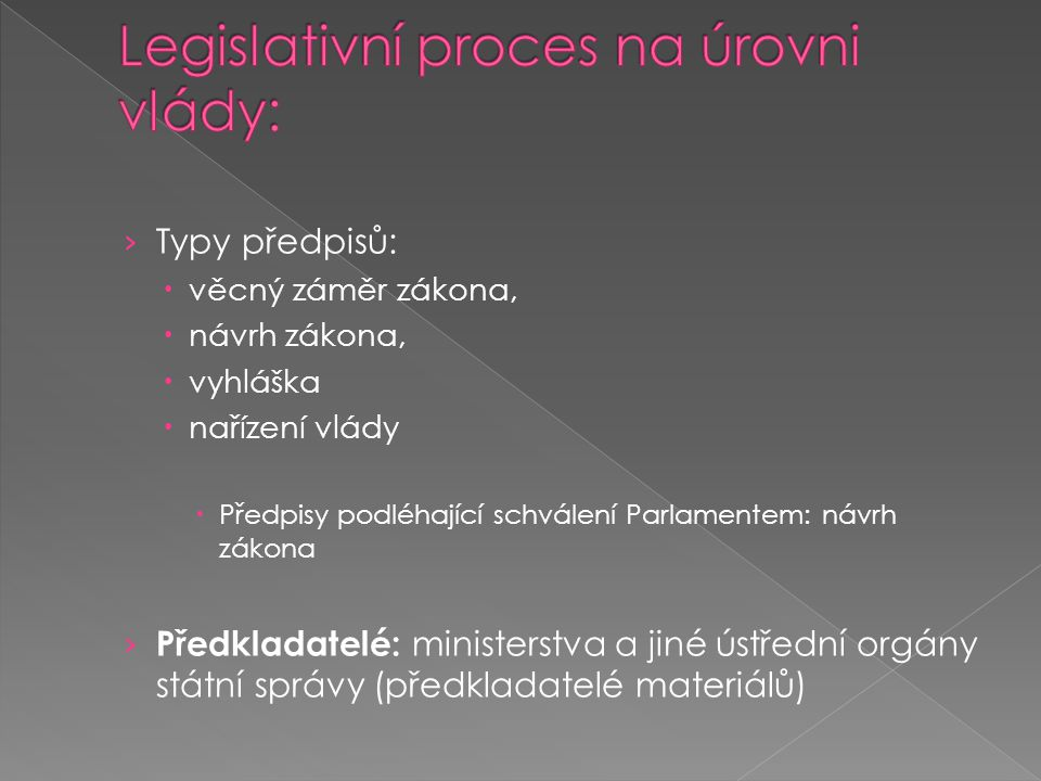 › Typy předpisů:  věcný záměr zákona,  návrh zákona,  vyhláška  nařízení vlády  Předpisy podléhající schválení Parlamentem: návrh zákona › Předkl